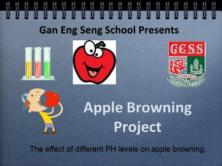 Apple Browning Project Gan Eng Seng School Presents The effect of different PH levels on apple browning.