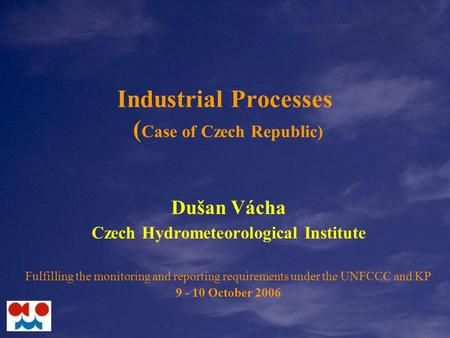 Industrial Processes ( Case of Czech Republic) Dušan Vácha Czech Hydrometeorological Institute Fulfilling the monitoring and reporting requirements under.