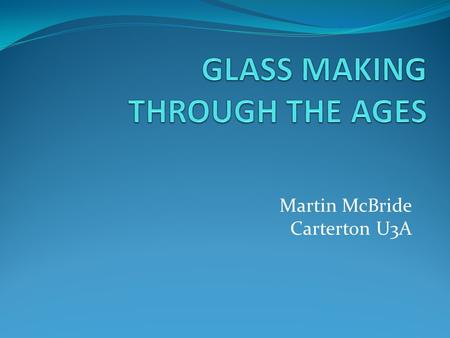 Martin McBride Carterton U3A. ORIGINS OF GLASS DECORATIVE GLASS MAKING EARLY FLAT GLASS MANUFACTURE MODERN GLASS PRODUCTION.