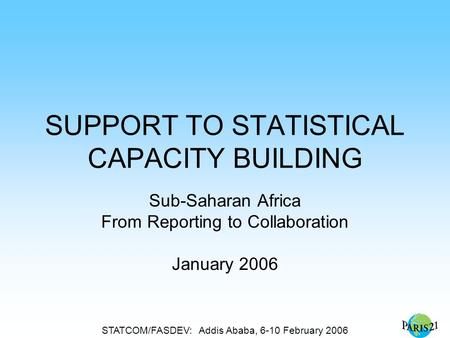 STATCOM/FASDEV: Addis Ababa, 6-10 February 2006 SUPPORT TO STATISTICAL CAPACITY BUILDING Sub-Saharan Africa From Reporting to Collaboration January 2006.