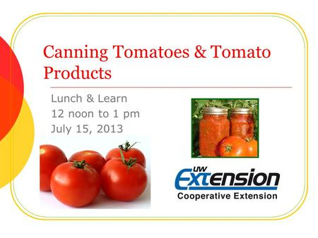Canning Tomatoes & Tomato Products Lunch & Learn 12 noon to 1 pm July 15, 2013.
