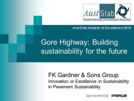 Gore Highway: Building sustainability for the future AustStab Awards of Excellence 2014 FK Gardner & Sons Group Innovation or Excellence in Sustainability.
