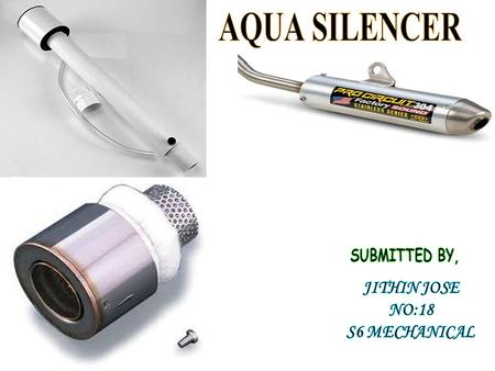 AQUA SILENCER SUBMITTED BY, JITHIN JOSE NO:18 S6 MECHANICAL.