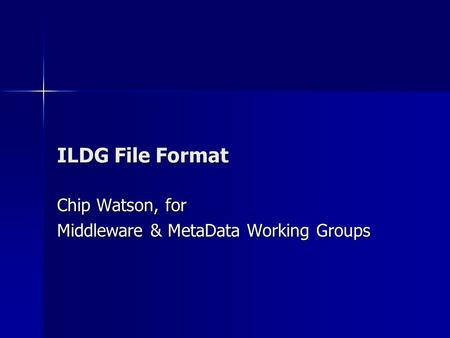 ILDG File Format Chip Watson, for Middleware & MetaData Working Groups.