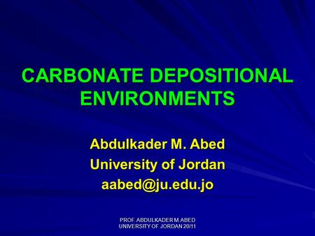 PROF. ABDULKADER M. ABED UNIVERSITY OF JORDAN 20/11 CARBONATE DEPOSITIONAL ENVIRONMENTS Abdulkader M. Abed University of Jordan