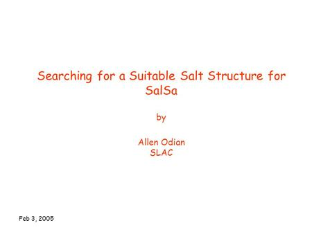 Feb 3, 2005 Searching for a Suitable Salt Structure for SalSa by Allen Odian SLAC.