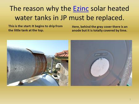 The reason why the Ezinc solar heated water tanks in JP must be replaced.Ezinc This is the start: It begins to drip from the little tank at the top. Here,