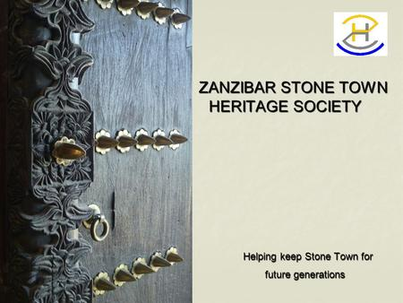 ZANZIBAR STONE TOWN HERITAGE SOCIETY ZANZIBAR STONE TOWN HERITAGE SOCIETY Helping keep Stone Town for Helping keep Stone Town for future generations future.