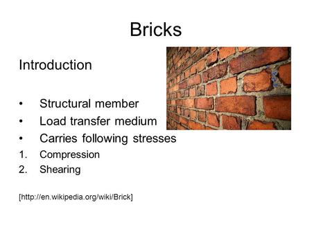 Bricks Introduction Structural member Load transfer medium Carries following stresses 1.Compression 2.Shearing [http://en.wikipedia.org/wiki/Brick]