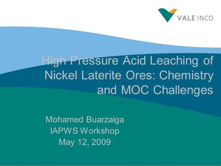 High Pressure Acid Leaching of Nickel Laterite Ores: Chemistry and MOC Challenges Mohamed Buarzaiga IAPWS Workshop May 12, 2009.