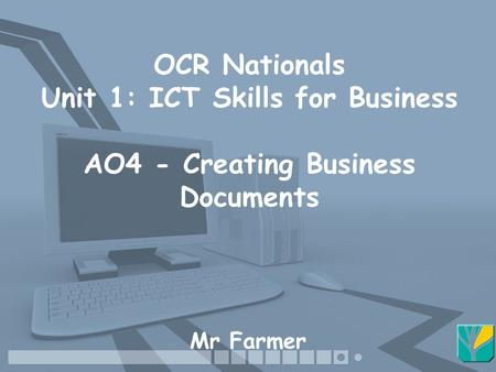 OCR Nationals Unit 1: ICT Skills for Business AO4 - Creating Business Documents Mr Farmer.