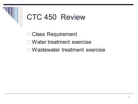 1 CTC 450 Review  Class Requirement  Water treatment exercise  Wastewater treatment exercise.