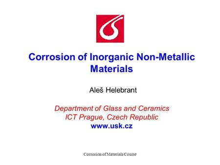 Corrosion of Materials Course Corrosion of Inorganic Non-Metallic Materials Aleš Helebrant Department of Glass and Ceramics ICT Prague, Czech Republic.