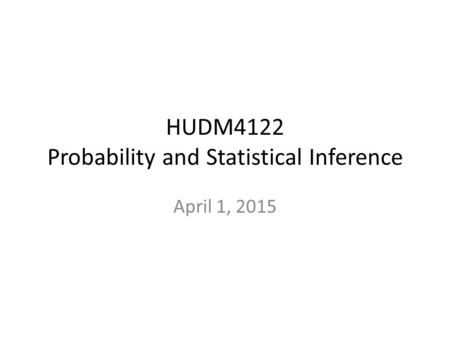 HUDM4122 Probability and Statistical Inference April 1, 2015.