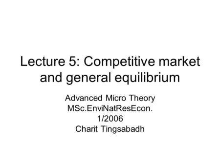 Lecture 5: Competitive market and general equilibrium Advanced Micro Theory MSc.EnviNatResEcon. 1/2006 Charit Tingsabadh.