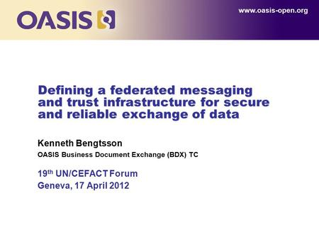 Defining a federated messaging and trust infrastructure for secure and reliable exchange of data Kenneth Bengtsson OASIS Business Document Exchange (BDX)
