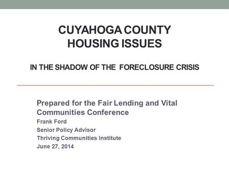 CUYAHOGA COUNTY HOUSING ISSUES IN THE SHADOW OF THE FORECLOSURE CRISIS Prepared for the Fair Lending and Vital Communities Conference Frank Ford Senior.