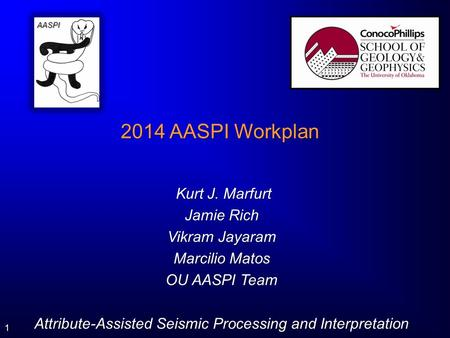 1 2014 AASPI Workplan Kurt J. Marfurt Kurt J. Marfurt Jamie Rich Vikram Jayaram Marcilio Matos OU AASPI Team Attribute-Assisted Seismic Processing and.