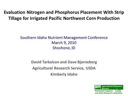 Evaluation Nitrogen and Phosphorus Placement With Strip Tillage for Irrigated Pacific Northwest Corn Production David Tarkalson and Dave Bjorneberg Agricultural.