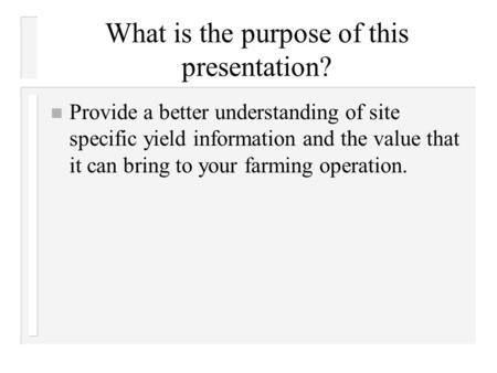 What is the purpose of this presentation? n Provide a better understanding of site specific yield information and the value that it can bring to your.