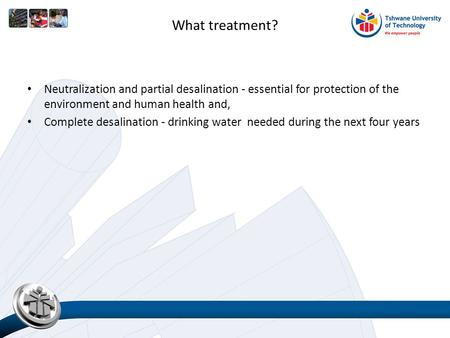 What treatment? Neutralization and partial desalination - essential for protection of the environment and human health and, Complete desalination - drinking.