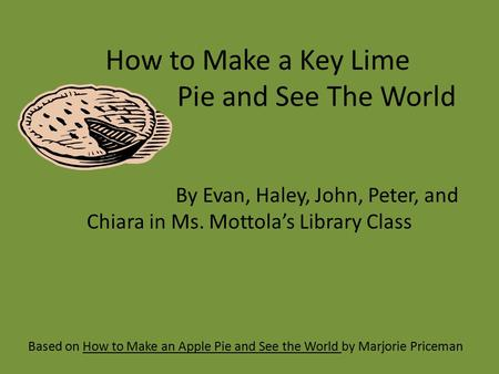 How to Make a Key Lime Pie and See The World Based on How to Make an Apple Pie and See the World by Marjorie Priceman By Evan, Haley, John, Peter, and.