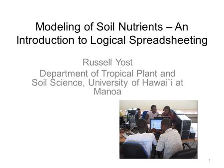 Modeling of Soil Nutrients – An Introduction to Logical Spreadsheeting Russell Yost Department of Tropical Plant and Soil Science, University of Hawai`i.