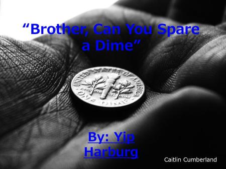 """Brother, Can You Spare a Dime"" By: Yip Harburg Caitlin Cumberland."