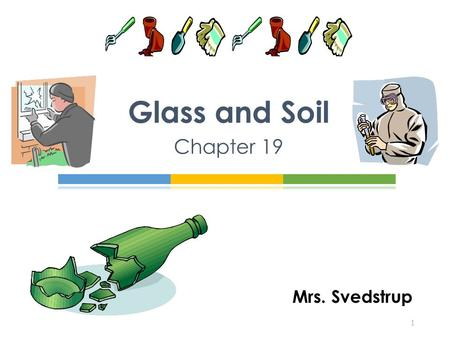 Mrs. Svedstrup Glass and Soil Chapter 19 1. An amorphous solid In pure form is made up of silicon and oxygen molecules (SiO 2 ) n No ordered structure.