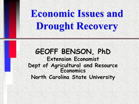 Economic Issues and Drought Recovery GEOFF BENSON, PhD Extension Economist Dept of Agricultural and Resource Economics North Carolina State University.