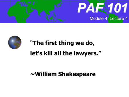 """The first thing we do, let's kill all the lawyers."" ~William Shakespeare PAF101 PAF 101 Module 4, Lecture 4."