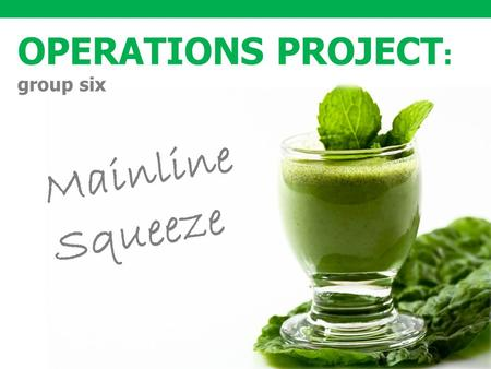 1 OPERATIONS PROJECT : group six Mainline Squeeze.
