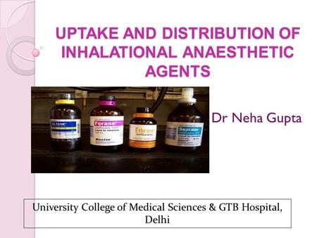 UPTAKE AND DISTRIBUTION OF INHALATIONAL ANAESTHETIC AGENTS Dr Neha Gupta University College of Medical Sciences & GTB Hospital, Delhi.