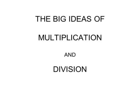 THE BIG IDEAS OF MULTIPLICATION AND DIVISION. WHAT IS MULTIPLICATION? WHEN DO WE USE MULTIPLICATION?