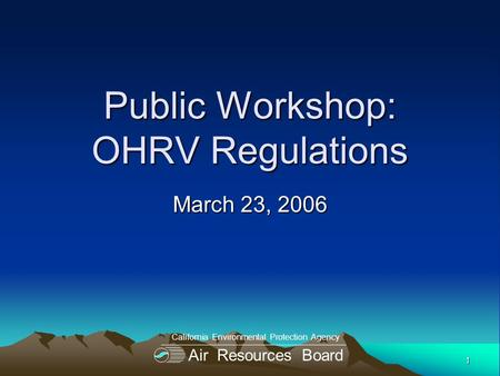1 Public Workshop: OHRV Regulations March 23, 2006 Air Resources Board California Environmental Protection Agency.