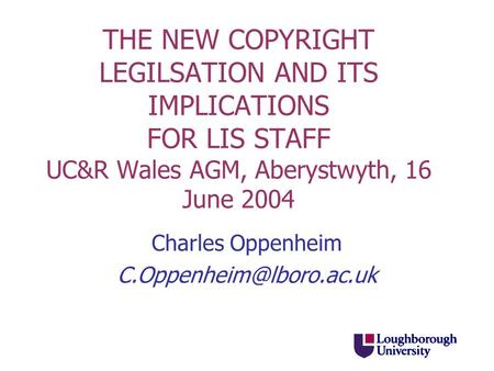 THE NEW COPYRIGHT LEGILSATION AND ITS IMPLICATIONS FOR LIS STAFF UC&R Wales AGM, Aberystwyth, 16 June 2004 Charles Oppenheim