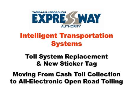 Intelligent Transportation Systems Toll System Replacement & New Sticker Tag Moving From Cash Toll Collection to All-Electronic Open Road Tolling.
