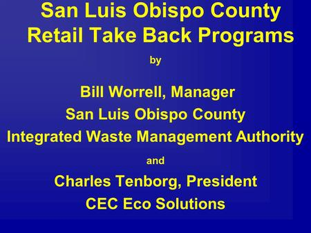 San Luis Obispo County Retail Take Back Programs by Bill Worrell, Manager San Luis Obispo County Integrated Waste Management Authority and Charles Tenborg,