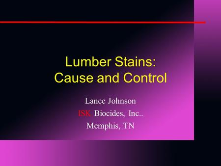 Lumber Stains: Cause and Control Lance Johnson ISK Biocides, Inc.. Memphis, TN.
