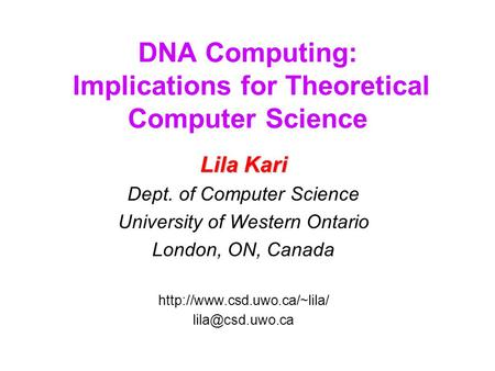DNA Computing: Implications for Theoretical Computer Science Lila Kari Dept. of Computer Science University of Western Ontario London, ON, Canada