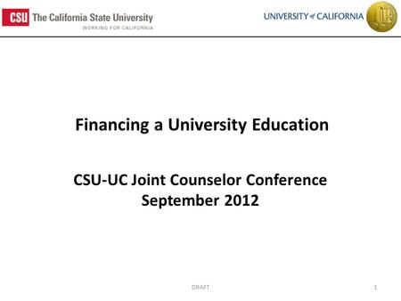 Financing a University Education CSU-UC Joint Counselor Conference September 2012 1DRAFT.