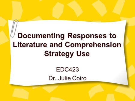 Documenting Responses to Literature and Comprehension Strategy Use EDC423 Dr. Julie Coiro.