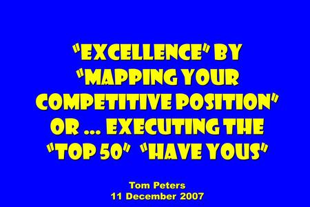 """Excellence"" by ""Mapping your competitive position"" Or … Executing The ""Top 50"" ""Have Yous"" Tom Peters 11 December 2007."