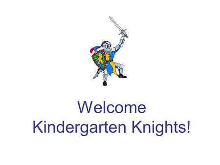 Welcome Kindergarten Knights!. Arrival Procedures School begins at 7:55 a.m. every morning. Your child needs to be in the classroom at this time or they.