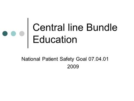 Central line Bundle Education National Patient Safety Goal 07.04.01 2009.