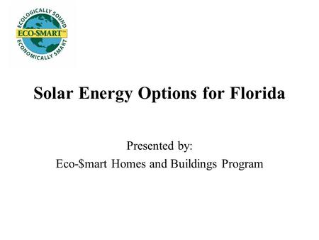 Solar Energy Options for Florida Presented by: Eco-$mart Homes and Buildings Program.