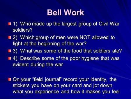 Bell Work 1) Who made up the largest group of Civil War soldiers? 2) Which group of men were NOT allowed to fight at the beginning of the war? 3) What.