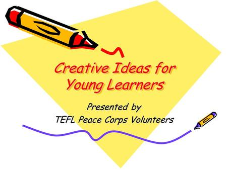 Creative Ideas for Young Learners Presented by TEFL Peace Corps Volunteers.