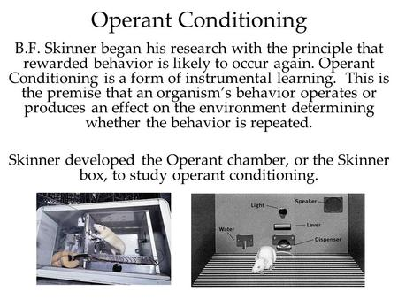 Operant Conditioning B.F. Skinner began his research with the principle that rewarded behavior is likely to occur again. Operant Conditioning is a form.