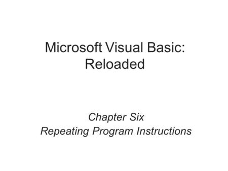 Microsoft Visual Basic: Reloaded Chapter Six Repeating Program Instructions.
